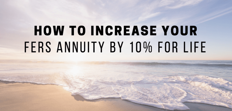 How To Increase Your FERS Annuity by 10% for Life